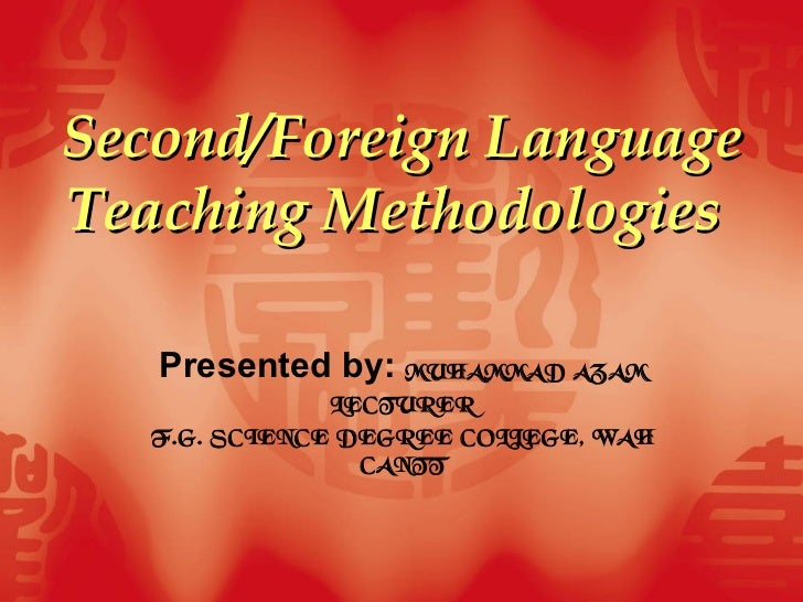 Second/Foreign Language Teaching Methodologies   Presented by:  MUHAMMAD AZAM LECTURER F.G. SCIENCE DEGREE COLLEGE, WAH CA...