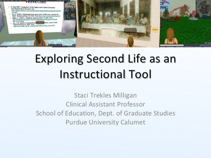 Exploring Second Life as an Instructional Tool Staci Trekles Milligan Clinical Assistant Professor School of Education, De...