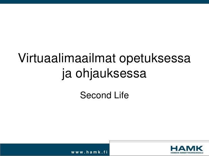 Virtuaalimaailmat opetuksessa        ja ohjauksessa          Second Life        www.hamk.fi