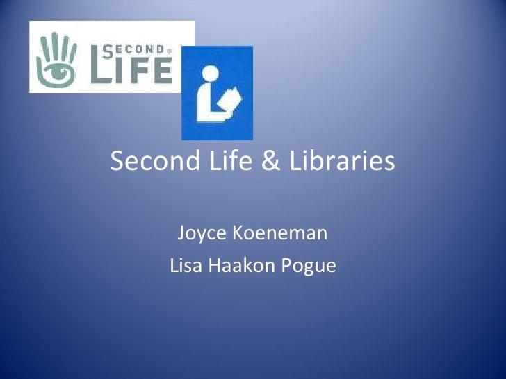 Second Life & Libraries Joyce Koeneman Lisa Haakon Pogue