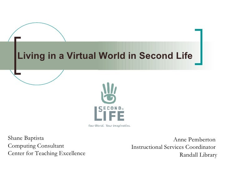 Living in a Virtual World in Second Life   Shane Baptista Computing Consultant Center for Teaching Excellence Anne Pembert...