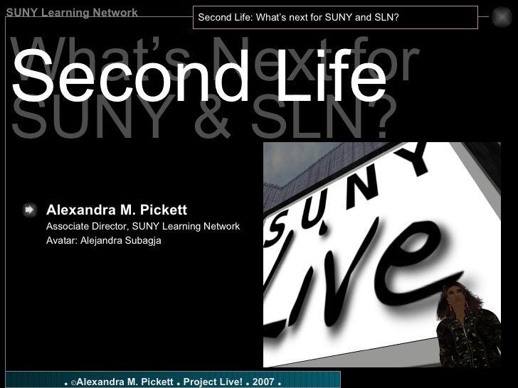 What's Next for SUNY & SLN? Second Life Alexandra M. Pickett   Associate Director, SUNY Learning Network Avatar: Alejandra...