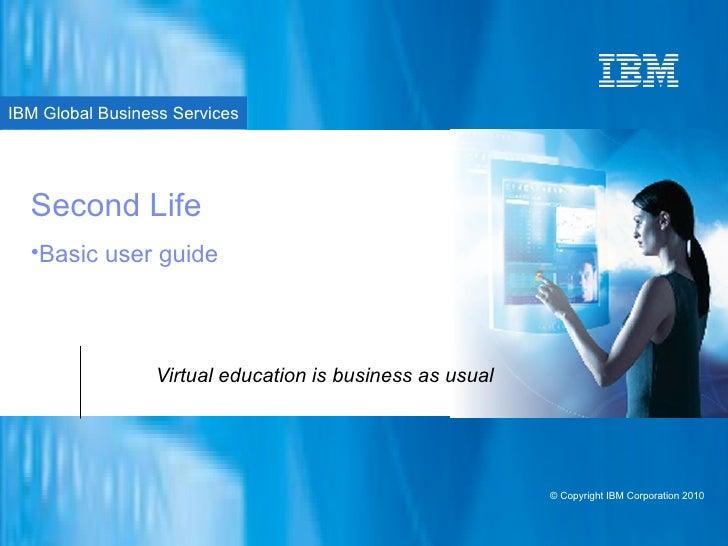 Second Life Virtual education is business as usual <ul><ul><ul><ul><ul><li>Basic user guide </li></ul></ul></ul></ul></ul>