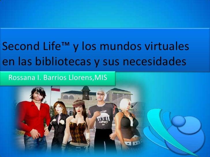 SecondLife™ y los mundos virtuales en las bibliotecas y sus necesidades<br />Rossana I. Barrios Llorens,MIS<br />