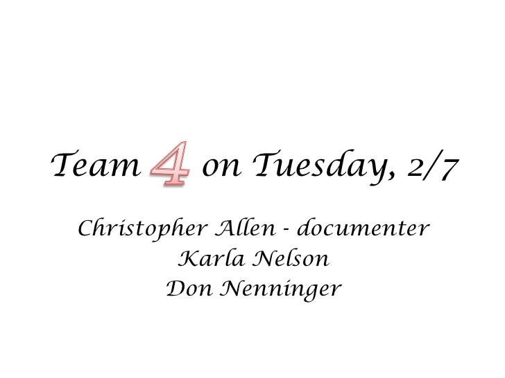 Team       on Tuesday, 2/7 Christopher Allen - documenter          Karla Nelson         Don Nenninger