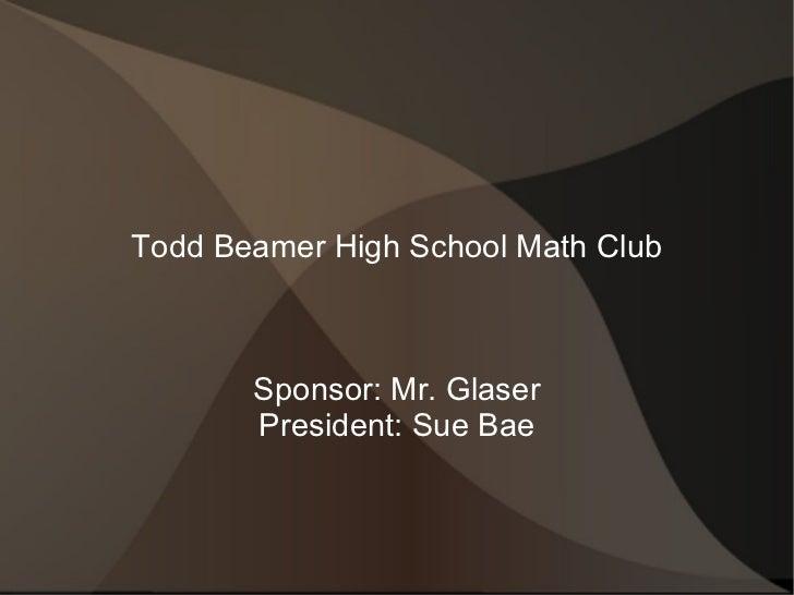 Todd Beamer High School Math Club Sponsor: Mr. Glaser President: Sue Bae