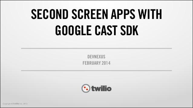 SECOND SCREEN APPS WITH GOOGLE CAST SDK DEVNEXUS FEBRUARY 2014  Copyright © twilio Inc. 2013