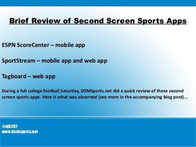 Brief Review of Second Screen Sports Apps ESPN ScoreCenter – mobile app SportStream – mobile app and web app Tagboard – we...