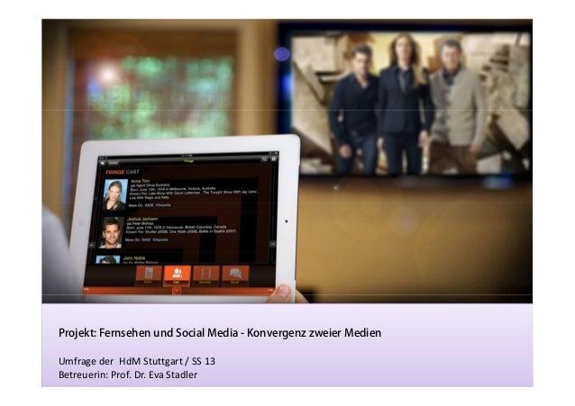 Projekt: Fernsehen und Social Media - Konvergenz zweier Medien Umfrage der HdM Stuttgart / SS 13 Betreuerin: Prof. Dr. Eva...