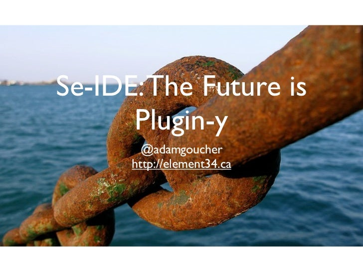Se-IDE: The Future is      Plugin-y        @adamgoucher      http://element34.ca