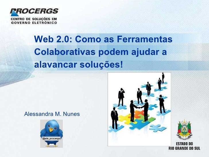 Web 2.0: Como as Ferramentas Colaborativas podem ajudar a alavancar soluções!   Alessandra M. Nunes