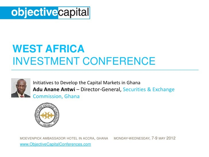 WEST AFRICAINVESTMENT CONFERENCE       Initiatives to Develop the Capital Markets in Ghana       Adu Anane Antwi – Directo...