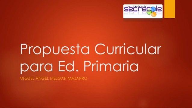 Propuesta Curricular  para Ed. Primaria  MIGUEL ÁNGEL MELGAR MAZARRO