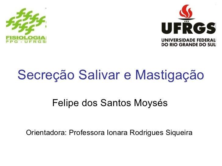 Secreção Salivar e Mastigação        Felipe dos Santos Moysés Orientadora: Professora Ionara Rodrigues Siqueira