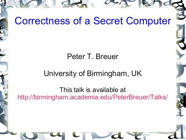 Correctness of a Secret Computer Peter T. Breuer University of Birmingham, UK This talk is available at http://birmingham....