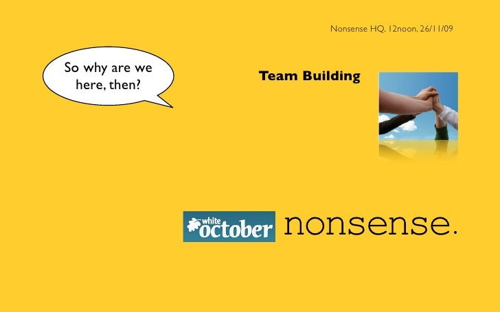 Nonsense HQ, 12noon, 26/11/09    So why are we                 Team Building   here, then?