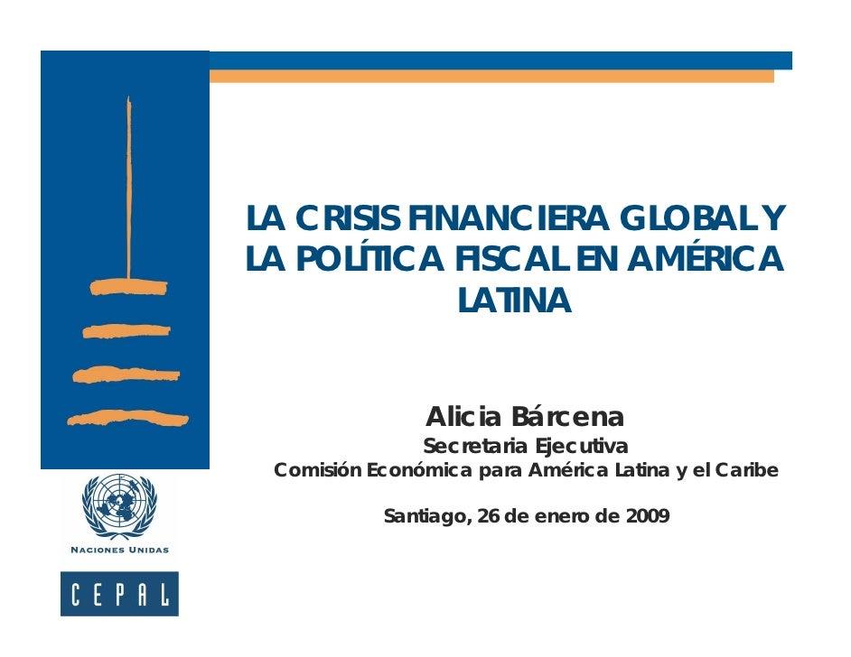 LA CRISIS FINANCIERA GLOBAL Y LA POLÍTICA FISCAL EN AMÉRICA              LATINA                   Alicia Bárcena          ...