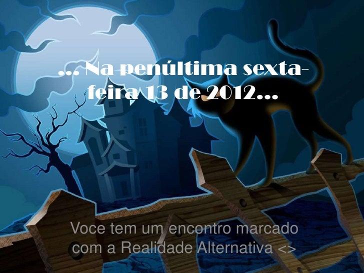 ... Na penúltima sexta-    feira 13 de 2012... Voce tem um encontro marcado com a Realidade Alternativa <>
