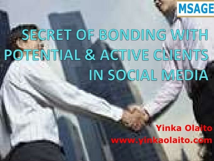 SECRET OF BONDING WITH POTENTIAL & ACTIVE CLIENTS  IN SOCIAL MEDIA<br />YinkaOlaito<br />www.yinkaolaito.com<br />1<br />