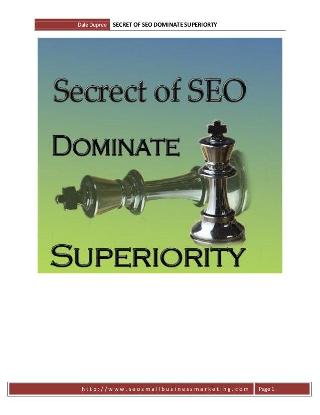 Dale Dupree   SECRET OF SEO DOMINATE SUPERIORTY http://www.seosmallbusinessmarketing.com         Page 1