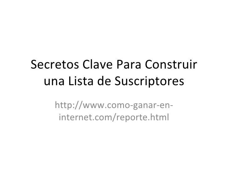 Secretos Clave Para Construir  una Lista de Suscriptores    http://www.como-ganar-en-     internet.com/reporte.html