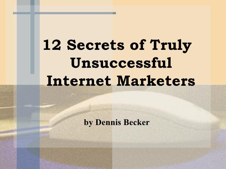 <ul><li>12 Secrets of Truly Unsuccessful Internet Marketers </li></ul><ul><li>by Dennis Becker </li></ul>