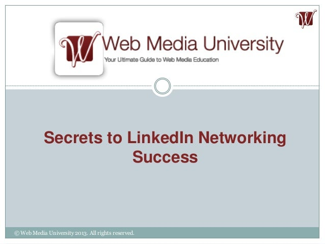 Secrets to LinkedIn Networking Success © Web Media University 2013. All rights reserved.