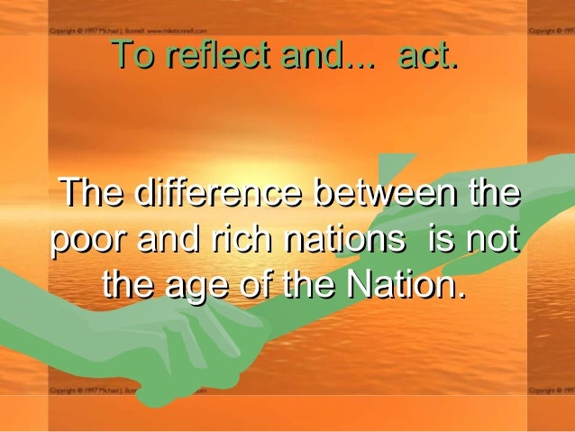 To reflect andTo reflect and...... act. act. The difference between theThe difference between the poor and rich nations ...