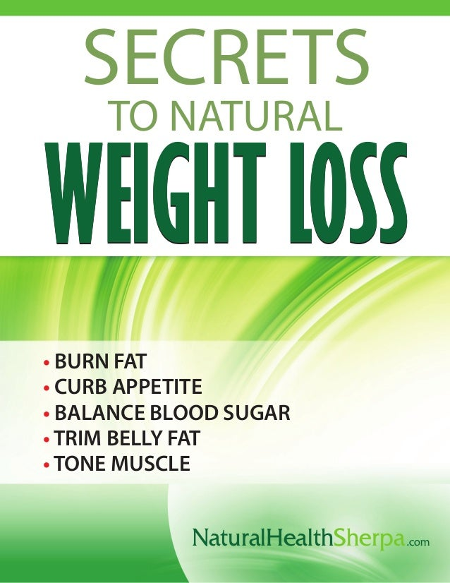 NaturalHealthSherpa.com SECRETS TO NATURAL WEIGHT LOSSWEIGHT LOSS • • • • • BURN FAT CURB APPETITE BALANCE BLOOD SUGAR TRI...