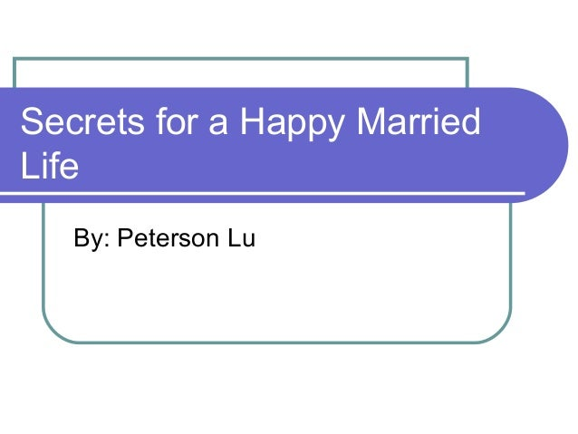 Secrets for a Happy Married Life By: Peterson Lu