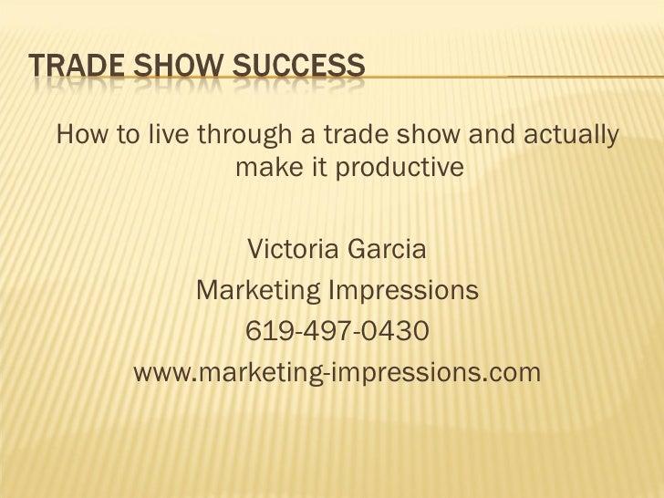 <ul><li>How to live through a trade show and actually make it productive </li></ul><ul><li>Victoria Garcia </li></ul><ul><...
