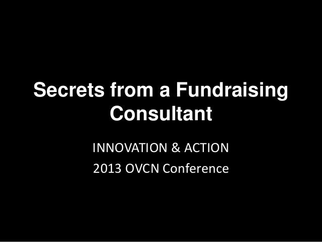 Secrets from a Fundraising Consultant INNOVATION & ACTION 2013 OVCN Conference