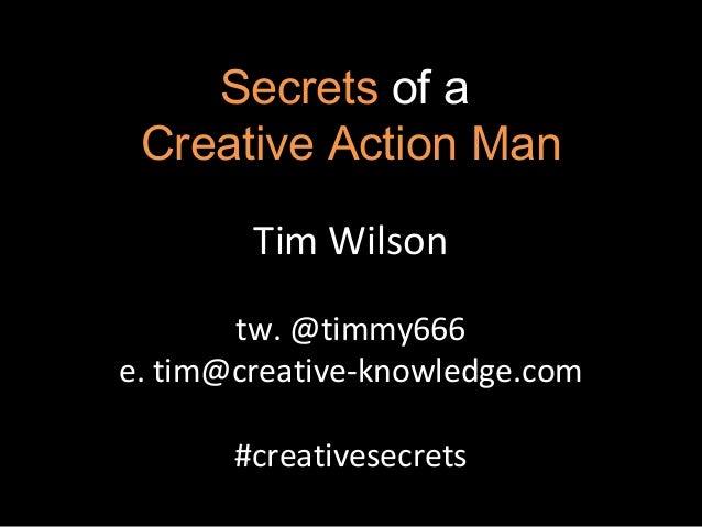 Secrets of a Creative Action Man        Tim Wilson       tw. @timmy666e. tim@creative-knowledge.com       #creativesecrets