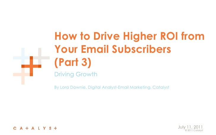 How to Drive Higher ROI from Your Email Subscribers(Part 3)<br />Driving Growth<br />By Lora Downie, Digital Analyst-Email...