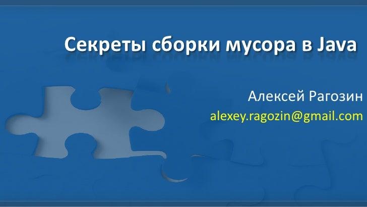 Секреты сборки мусора в Java                  Алексей Рагозин             alexey.ragozin@gmail.com