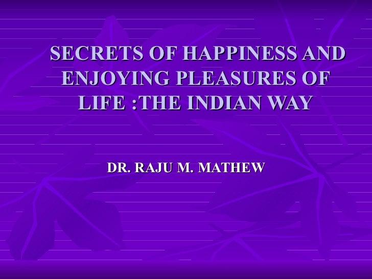 SECRETS OF HAPPINESS AND ENJOYING PLEASURES OF LIFE :THE INDIAN WAY DR. RAJU M. MATHEW
