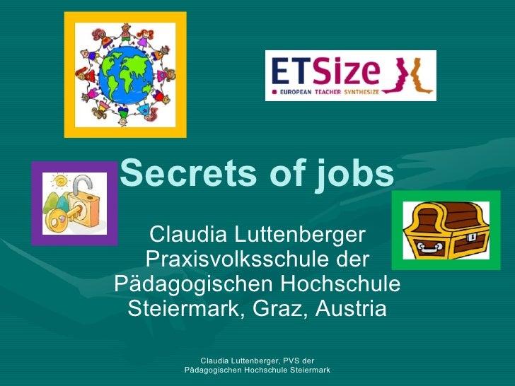 Secrets of jobs Claudia Luttenberger Praxisvolksschule der Pädagogischen Hochschule Steiermark, Graz, Austria Claudia Lutt...
