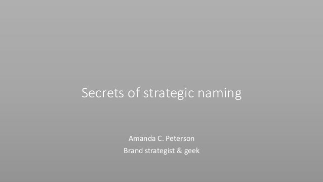 Secrets of strategic naming Amanda C. Peterson Brand strategist & geek