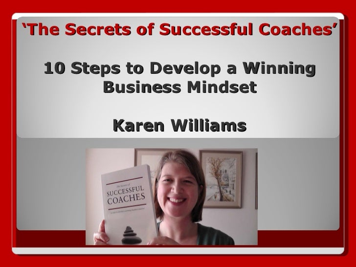 ' The Secrets of Successful Coaches' 10 Steps to Develop a Winning Business Mindset Karen Williams