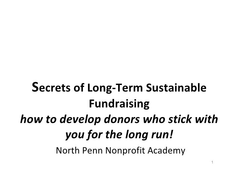 S ecrets of Long-Term Sustainable Fundraising how to develop donors who stick with you for the long run!   North Penn Nonp...