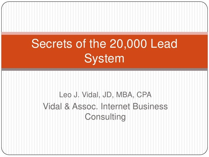 Leo J. Vidal, JD, MBA, CPA<br />Vidal & Assoc. Internet Business Consulting<br />Secrets of the 20,000 Lead System<br />