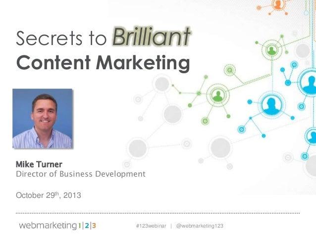 Secrets to Brilliant Content Marketing  Mike Turner Director of Business Development October 29th, 2013  #123webinar | @we...