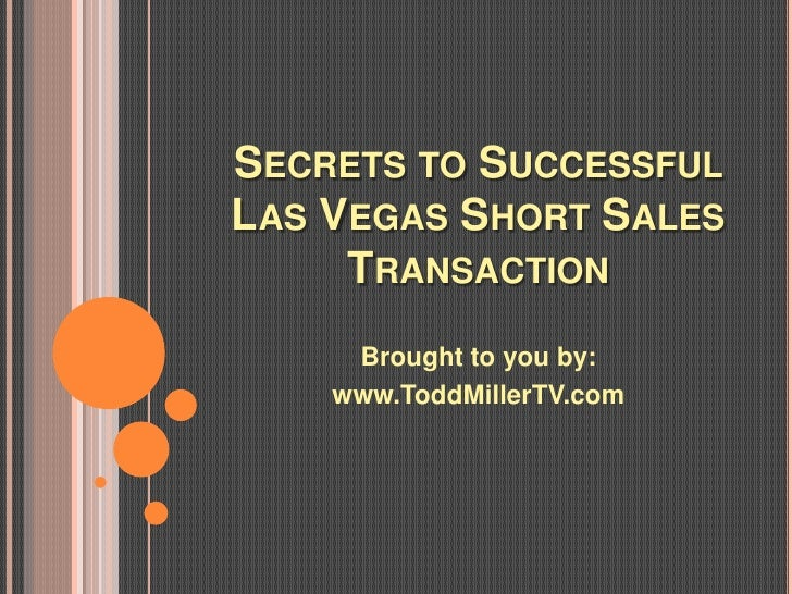 SECRETS TO SUCCESSFULLAS VEGAS SHORT SALES     TRANSACTION     Brought to you by:    www.ToddMillerTV.com