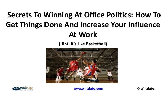 © Whizlabswww.whizlabs.com Secrets To Winning At Office Politics: How To Get Things Done And Increase Your Influence At Wo...