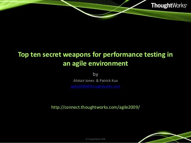 Top ten secret weapons for performance testing in an agile environment by Alistair Jones & Patrick Kua agile2009@thoughtwo...