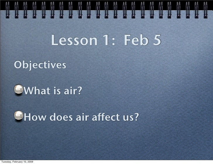 Lesson 1: Feb 5           Objectives                    What is air?                    How does air affect us?   Tuesday,...