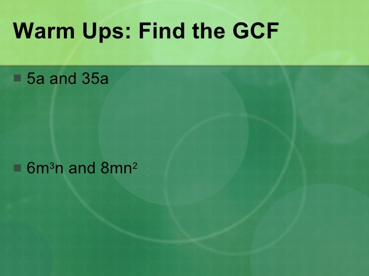 Warm Ups: Find the GCF <ul><li>5a and 35a </li></ul><ul><li>6m 3 n and 8mn 2   </li></ul>