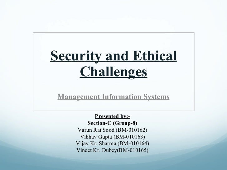 Security and Ethical Challenges Management Information Systems Presented by:- Section-C (Group-8) Varun Rai Sood (BM-01016...