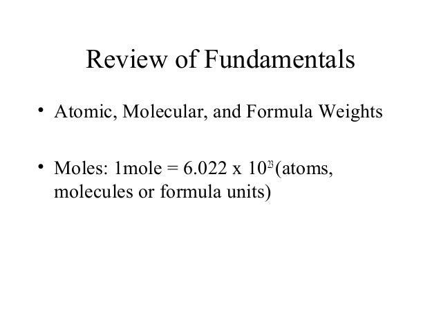 Review of Fundamentals • Atomic, Molecular, and Formula Weights • Moles: 1mole = 6.022 x 1023 (atoms, molecules or formula...