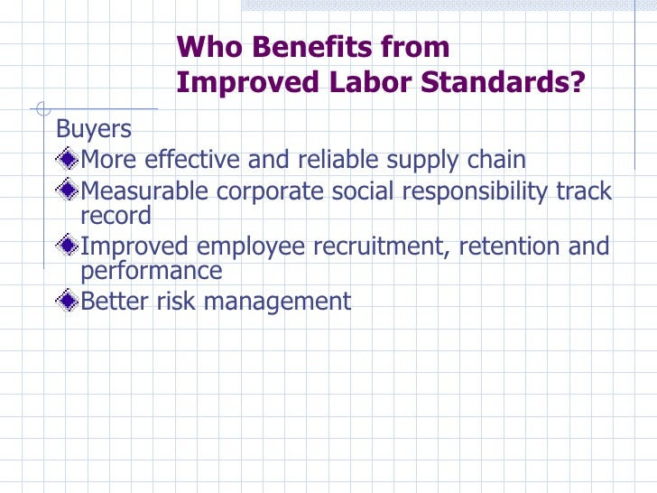 Who Benefits from          Improved Labor Standards?Buyers  More effective and reliable supply chain  Measurable corporate...